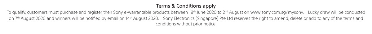 Terms & conditions apply. To qualify, customers must purchase and register their Sony e-warrantable products between 18th June to 2nd August 2020 on www.sony.com.sg/mysony. Lucky draw will be conducted on 7th August 2020 and winners will be notified by email on 14th August 2020. Sony Electronics (Singapore) Pte Ltd reserves the right to amend, delete or add to any of the terms & conditions without prior notice.